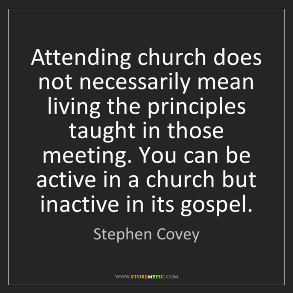 Stephen Covey: Attending church does not necessarily mean living the...