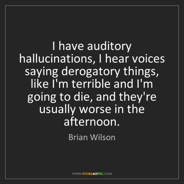 Brian Wilson: I have auditory hallucinations, I hear voices saying...