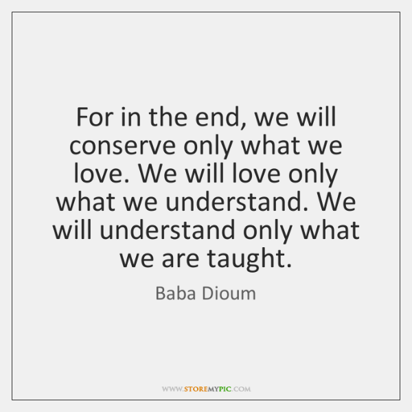 For in the end, we will conserve only what we love. We ...