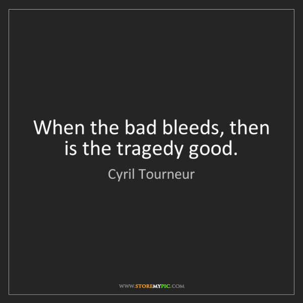 Cyril Tourneur: When the bad bleeds, then is the tragedy good.