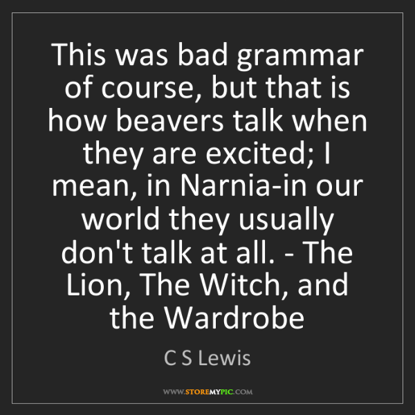 C S Lewis: This was bad grammar of course, but that is how beavers...