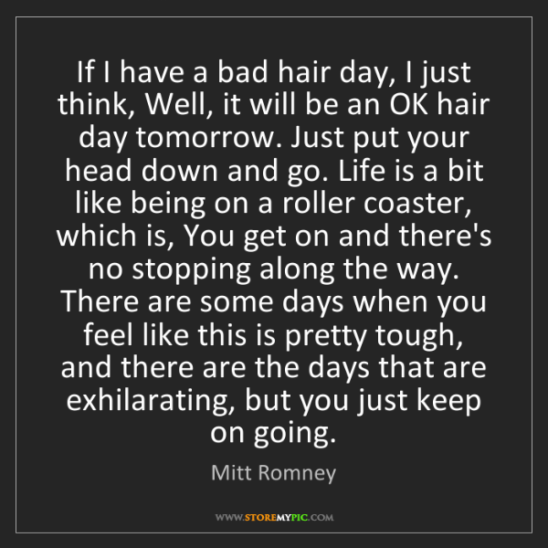 Mitt Romney: If I have a bad hair day, I just think, Well, it will...