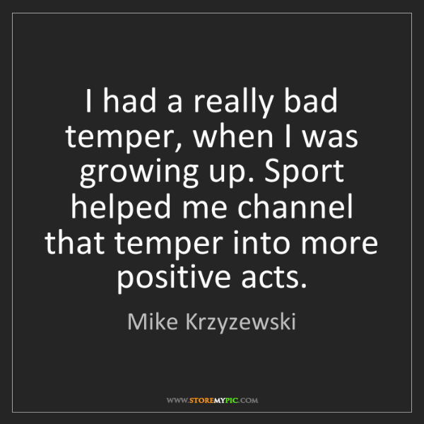 Mike Krzyzewski: I had a really bad temper, when I was growing up. Sport...