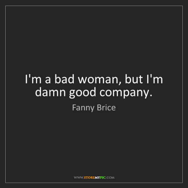 Fanny Brice: I'm a bad woman, but I'm damn good company.