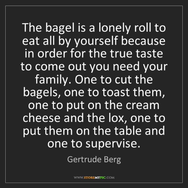 Gertrude Berg: The bagel is a lonely roll to eat all by yourself because...