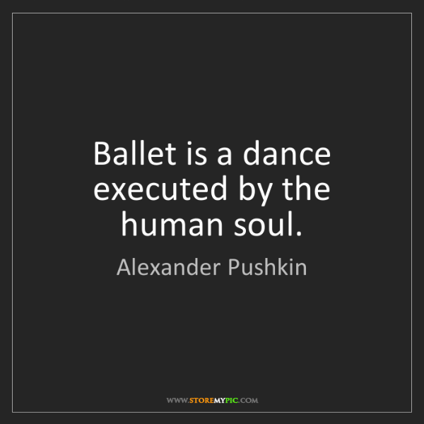 Alexander Pushkin: Ballet is a dance executed by the human soul.