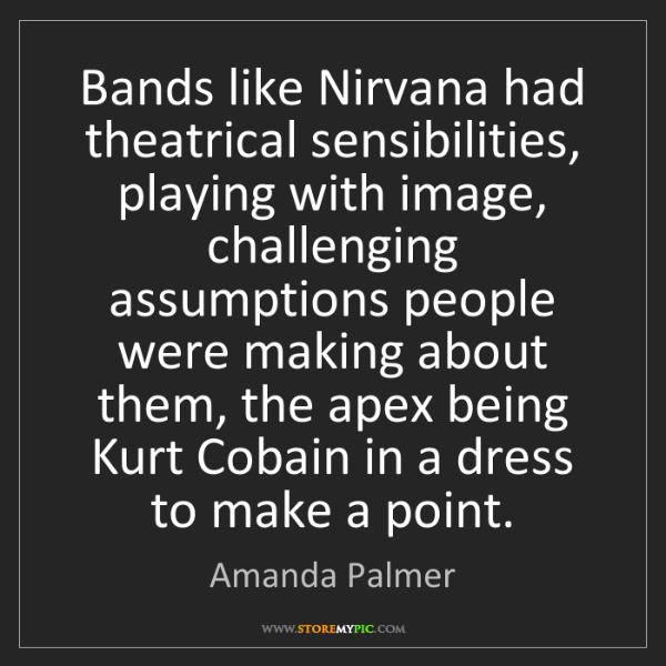 Amanda Palmer: Bands like Nirvana had theatrical sensibilities, playing...