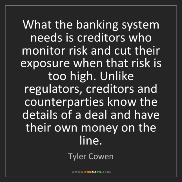 Tyler Cowen: What the banking system needs is creditors who monitor...