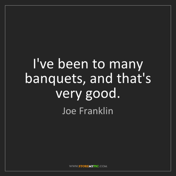 Joe Franklin: I've been to many banquets, and that's very good.