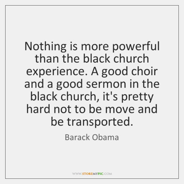 Nothing is more powerful than the black church experience. A good choir ...