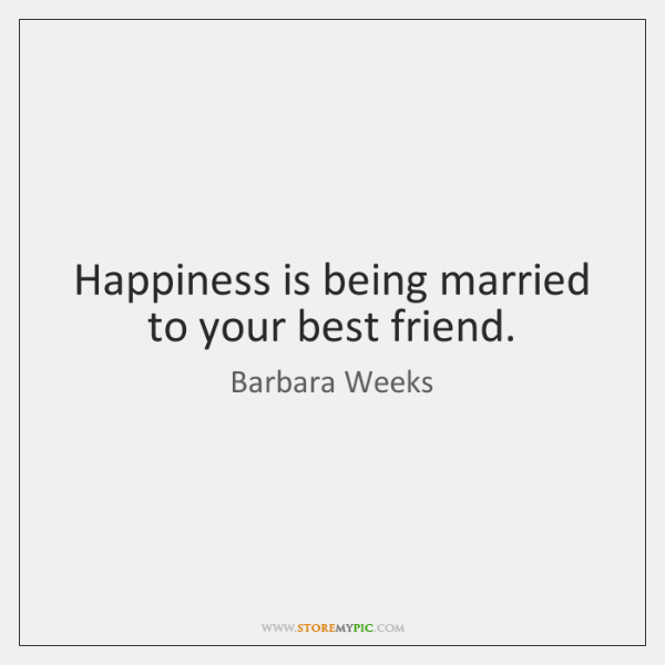 Happiness is being married to your best friend.