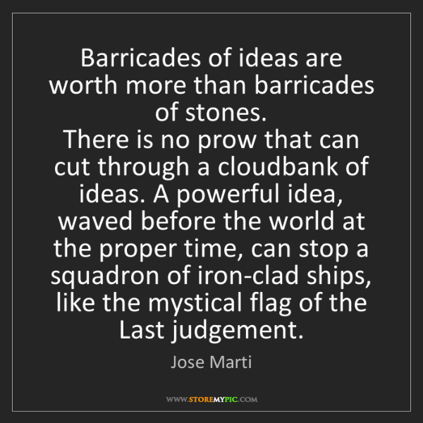 Jose Marti: Barricades of ideas are worth more than barricades of...