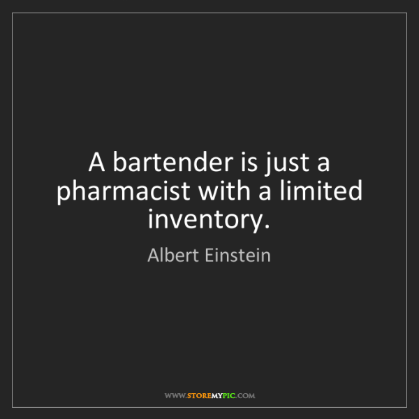 Albert Einstein: A bartender is just a pharmacist with a limited inventory.