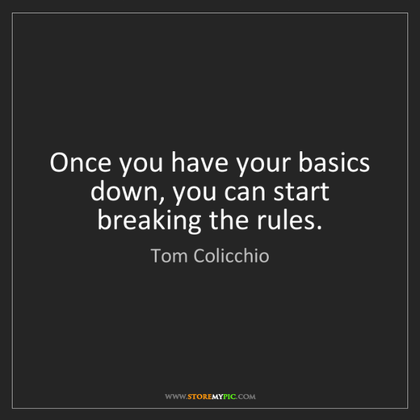 Tom Colicchio: Once you have your basics down, you can start breaking...