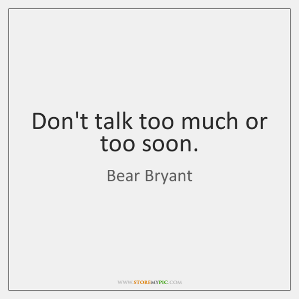 Don't talk too much or too soon.