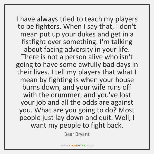 I have always tried to teach my players to be fighters. When ...