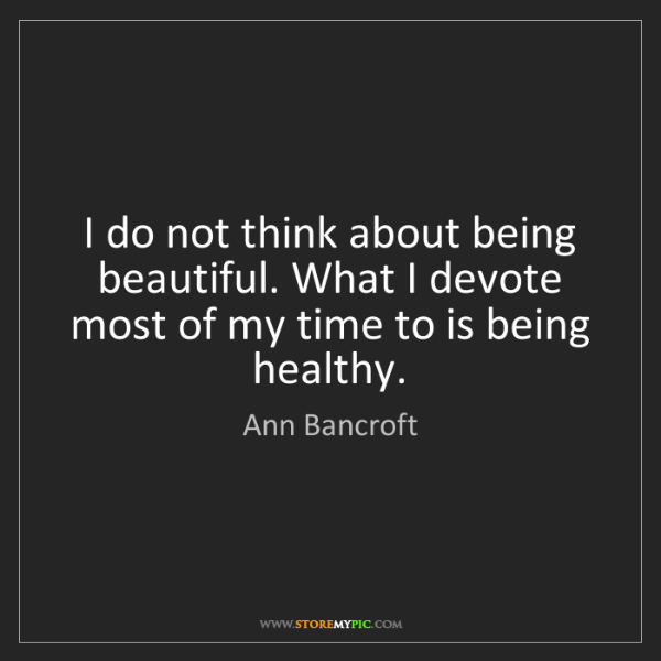 Ann Bancroft: I do not think about being beautiful. What I devote most...