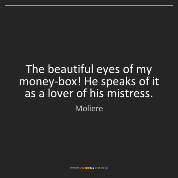 Moliere: The beautiful eyes of my money-box! He speaks of it as...
