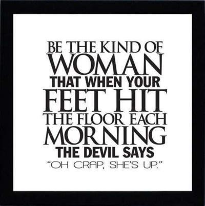 Be the kind of woman that when you feel hit the floor each morning the devil says