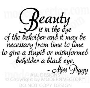 Beauty is in the eye of the beholder and it may be neccessary from time to time to give