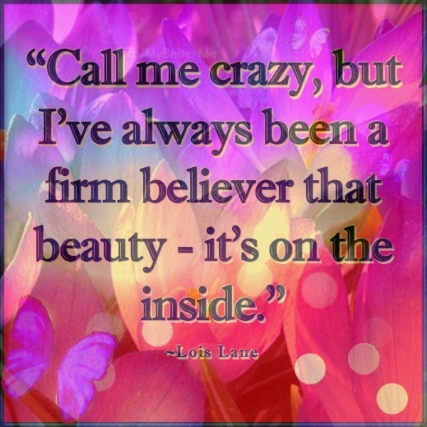 Call me crazy but ive always been a firm believer that beauty its on the inside