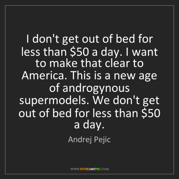 Andrej Pejic: I don't get out of bed for less than $50 a day. I want...