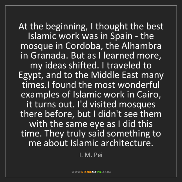 I. M. Pei: At the beginning, I thought the best Islamic work was...