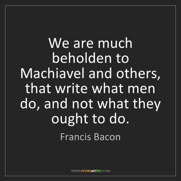 Francis Bacon: We are much beholden to Machiavel and others, that write...