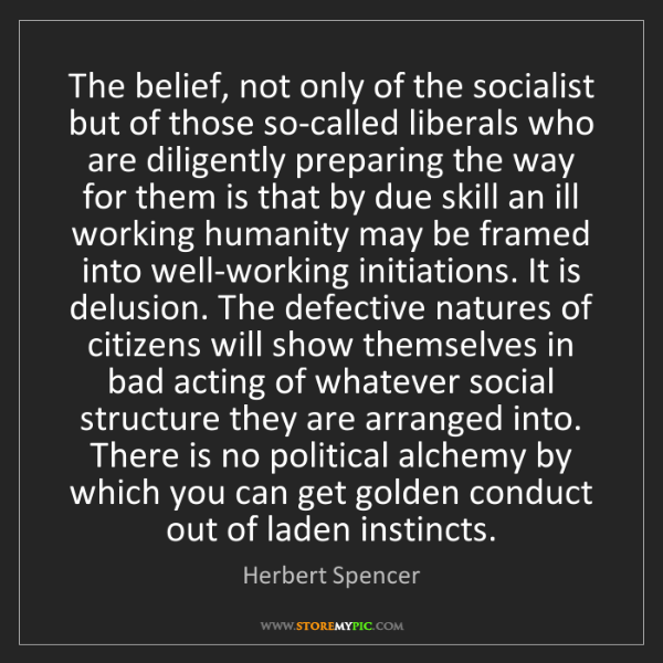 Herbert Spencer: The belief, not only of the socialist but of those so-called...