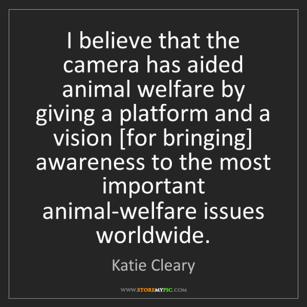 Katie Cleary: I believe that the camera has aided animal welfare by...