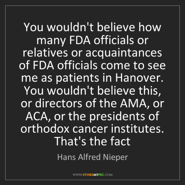 Hans Alfred Nieper: You wouldn't believe how many FDA officials or relatives...