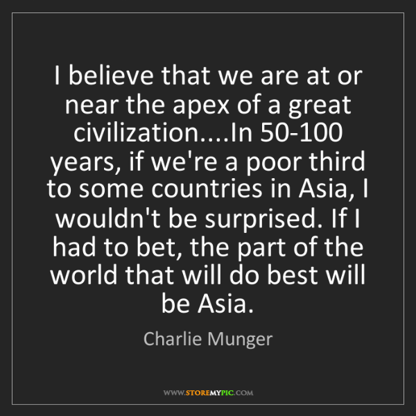 Charlie Munger: I believe that we are at or near the apex of a great...