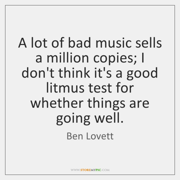 A lot of bad music sells a million copies; I don't think ...