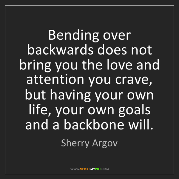 Sherry Argov: Bending over backwards does not bring you the love and...