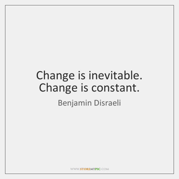 Change is inevitable. Change is constant.