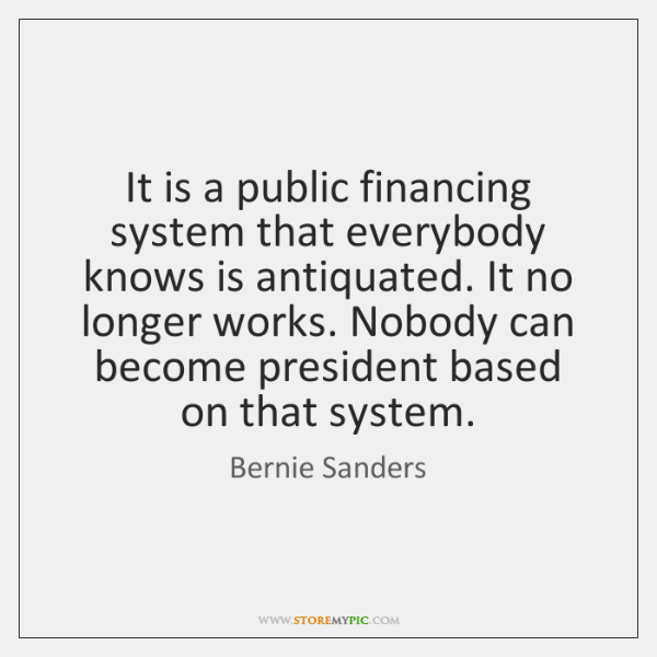 It is a public financing system that everybody knows is antiquated. It ...