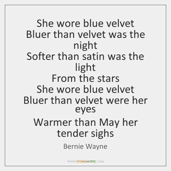 She wore blue velvet  Bluer than velvet was the night  Softer than ...