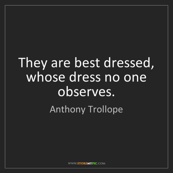 Anthony Trollope: They are best dressed, whose dress no one observes.