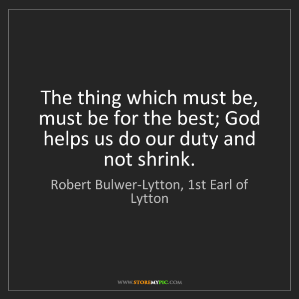 Robert Bulwer-Lytton, 1st Earl of Lytton: The thing which must be, must be for the best; God helps..