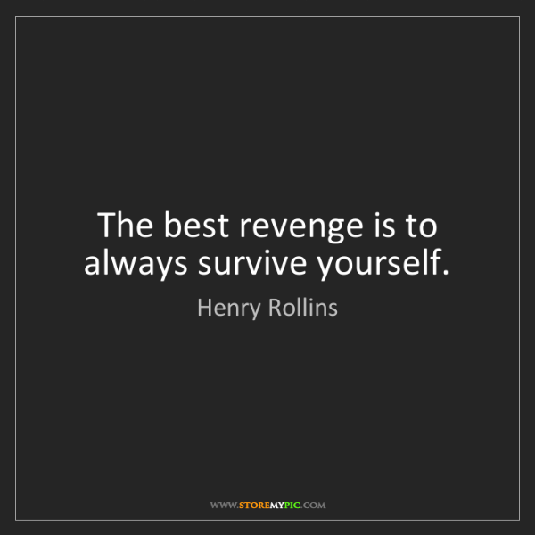 Henry Rollins: The best revenge is to always survive yourself.