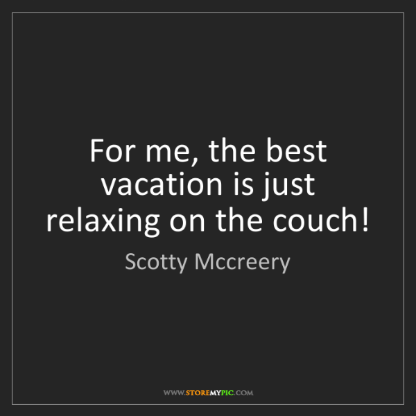Scotty Mccreery: For me, the best vacation is just relaxing on the couch!