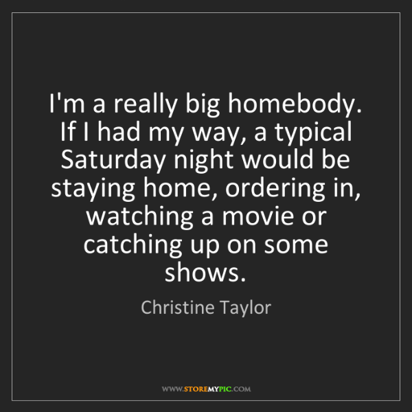 Christine Taylor: I'm a really big homebody. If I had my way, a typical...