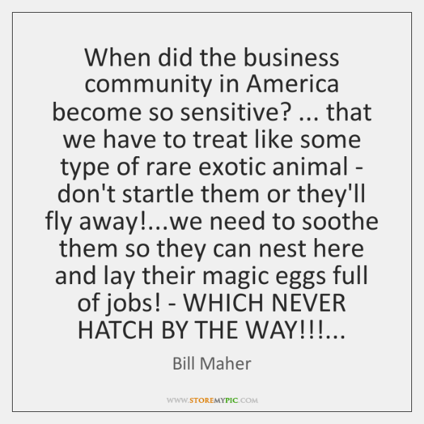 When did the business community in America become so sensitive? ... that we ...