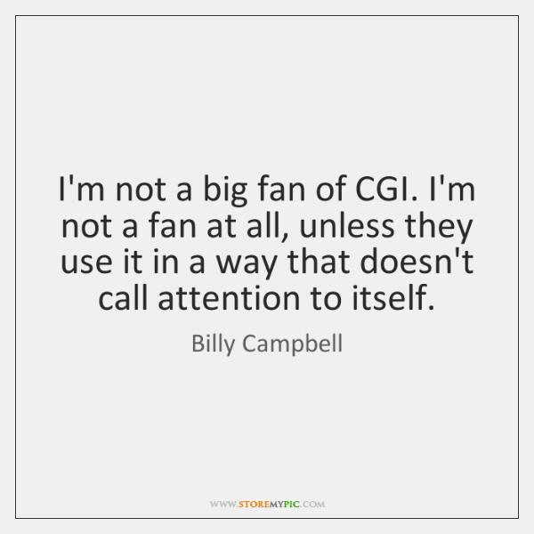 I'm not a big fan of CGI. I'm not a fan at ...