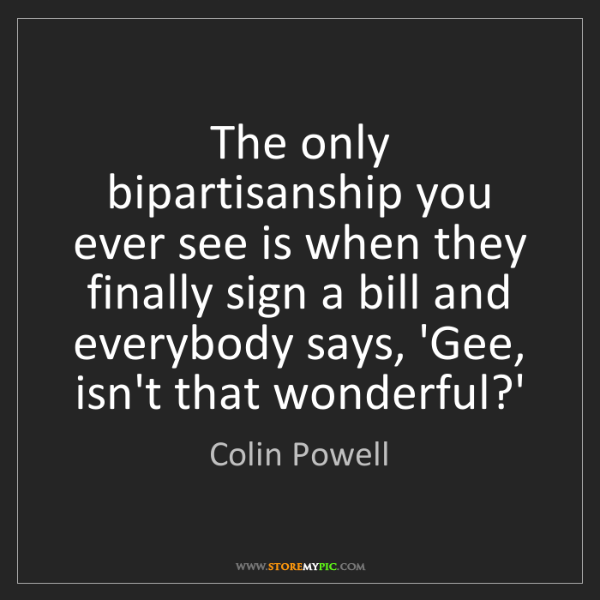 Colin Powell: The only bipartisanship you ever see is when they finally...
