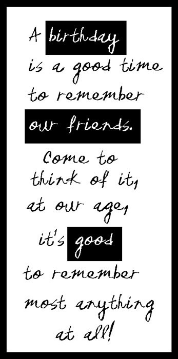 A birthday is a good time to remember our friends come to think of its at our ages