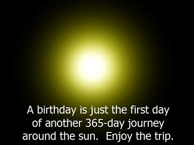 A birthday is just the first day of another 365 day journey around the sun enjoy the