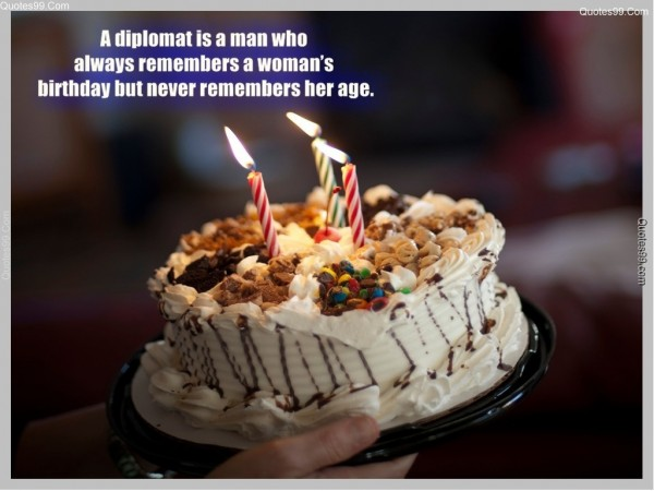 A diplomat is a man who always remembers a womans birthday but never remembers her ag