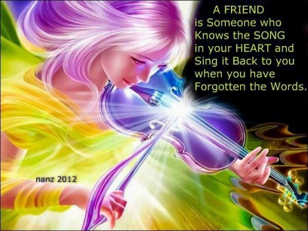 A friend is someone who knows the songs in your heart