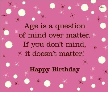 Age is a question of mind over matter if you dont mind it doesnt matter